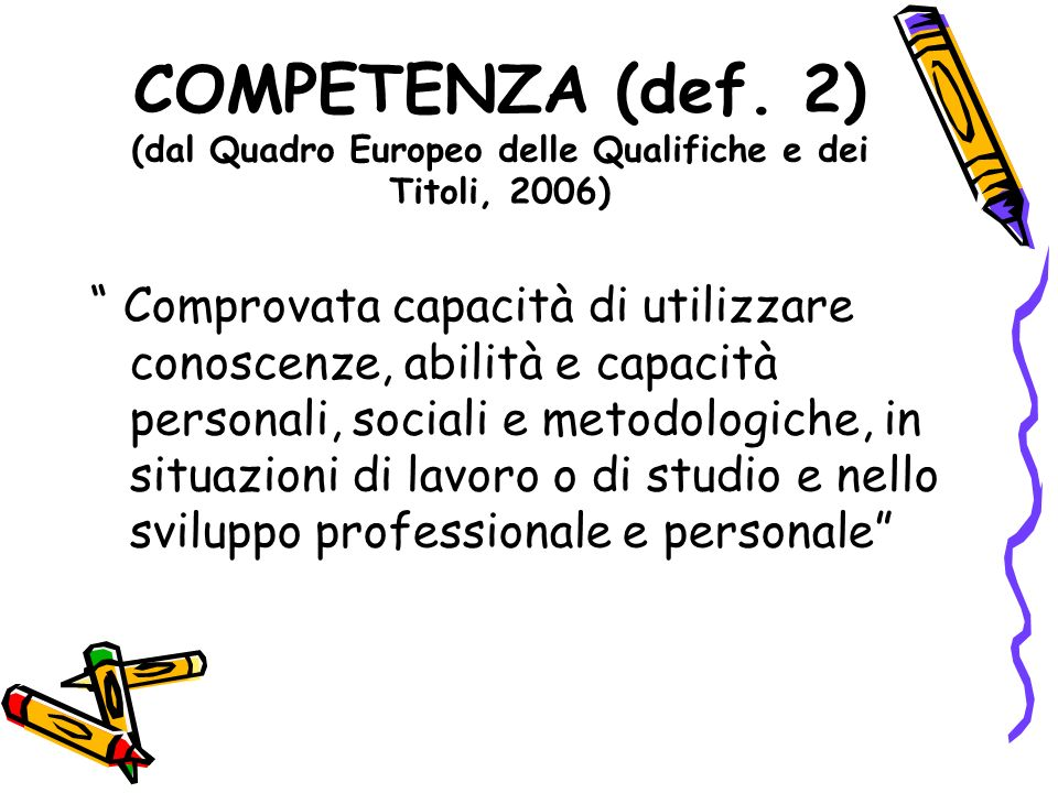 COMPETENZA (def. 2) (dal Quadro Europeo delle Qualifiche e dei Titoli, 2006) Comprovata capacità di utilizzare conoscenze, abilità e capacità personal