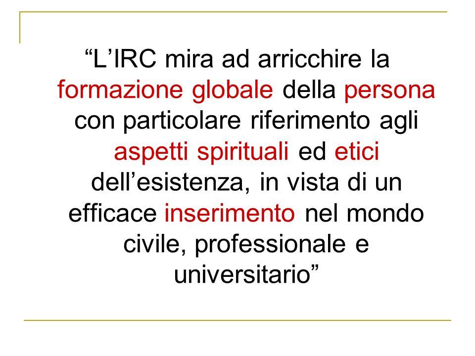 L IRC mira ad arricchire la formazione globale della persona con particolare riferimento agli aspetti spirituali ed etici dell esistenza, in vista di