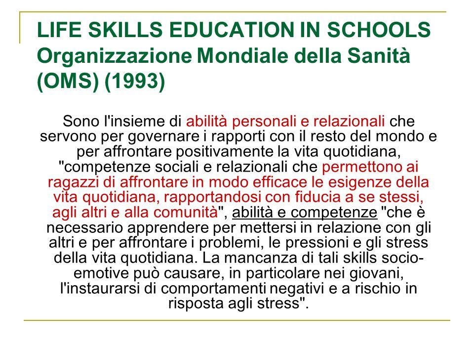LIFE SKILLS EDUCATION IN SCHOOLS Organizzazione Mondiale della Sanità (OMS) (1993) Sono l'insieme di abilità personali e relazionali che servono per g