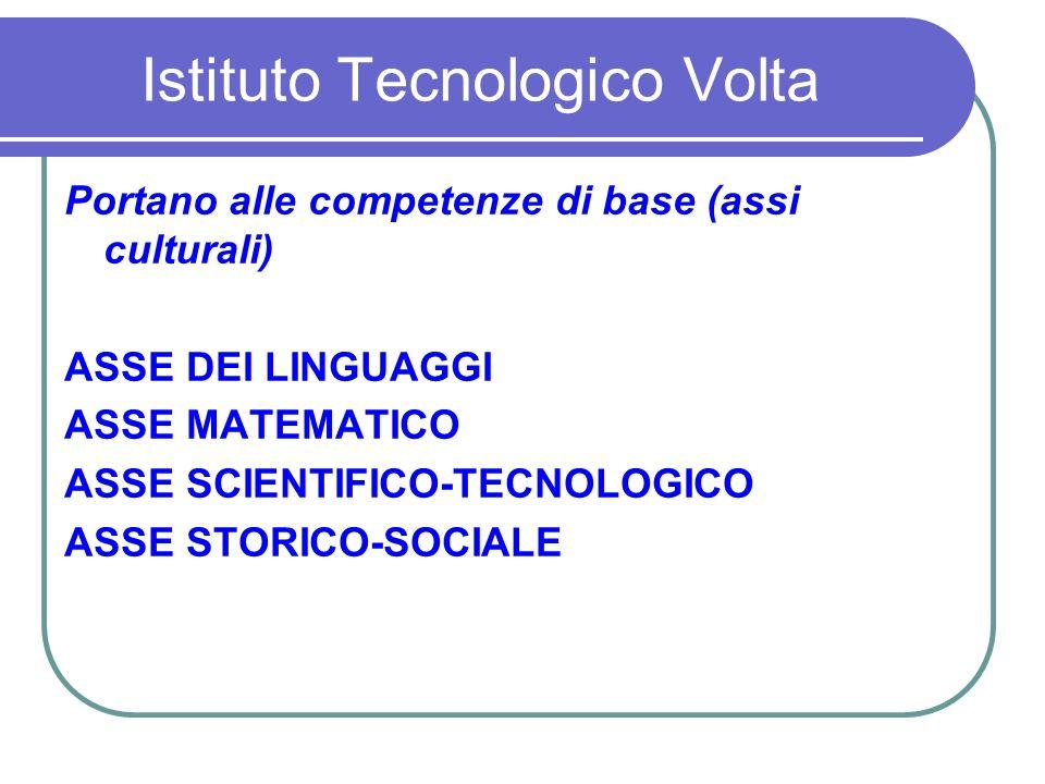 Istituto Tecnologico Volta Portano alle competenze di base (assi culturali) ASSE DEI LINGUAGGI ASSE MATEMATICO ASSE SCIENTIFICO-TECNOLOGICO ASSE STORICO-SOCIALE