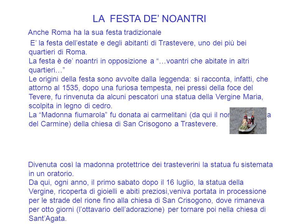 LA FESTA DE NOANTRI Anche Roma ha la sua festa tradizionale E la festa dellestate e degli abitanti di Trastevere, uno dei più bei quartieri di Roma.