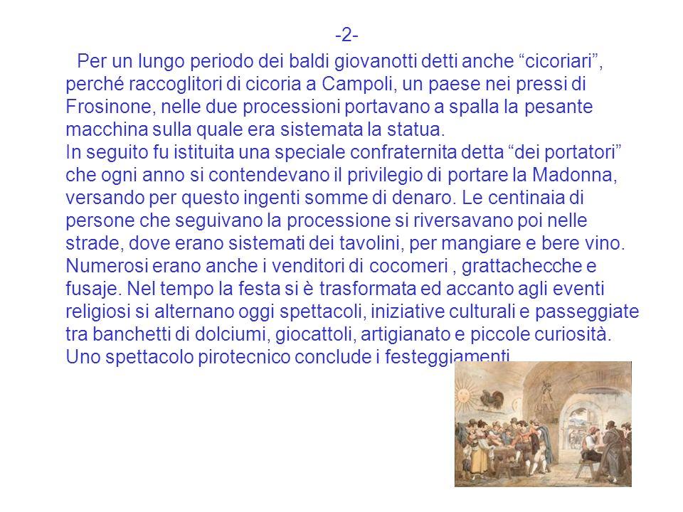-2- Per un lungo periodo dei baldi giovanotti detti anche cicoriari, perché raccoglitori di cicoria a Campoli, un paese nei pressi di Frosinone, nelle due processioni portavano a spalla la pesante macchina sulla quale era sistemata la statua.