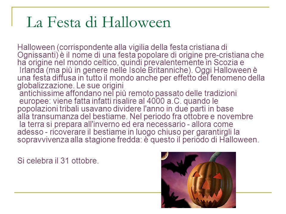 La Festa di Halloween Halloween (corrispondente alla vigilia della festa cristiana di Ognissanti) è il nome di una festa popolare di origine pre-cristiana che ha origine nel mondo celtico, quindi prevalentemente in Scozia e Irlanda (ma più in genere nelle Isole Britanniche).