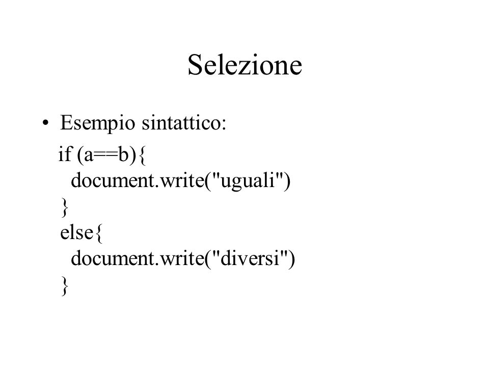 Selezione Esempio sintattico: if (a==b){ document.write( uguali ) } else{ document.write( diversi ) }