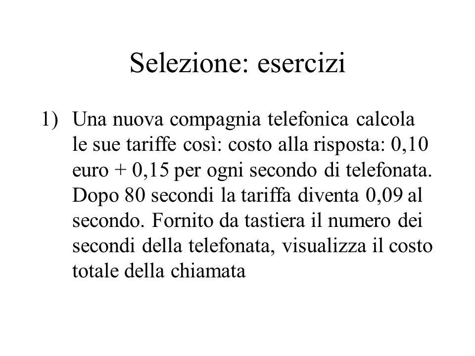 Selezione: esercizi 1)Una nuova compagnia telefonica calcola le sue tariffe così: costo alla risposta: 0,10 euro + 0,15 per ogni secondo di telefonata.