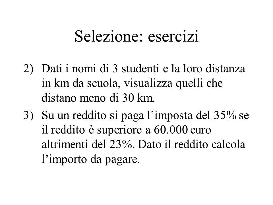 Selezione: esercizi 2)Dati i nomi di 3 studenti e la loro distanza in km da scuola, visualizza quelli che distano meno di 30 km.