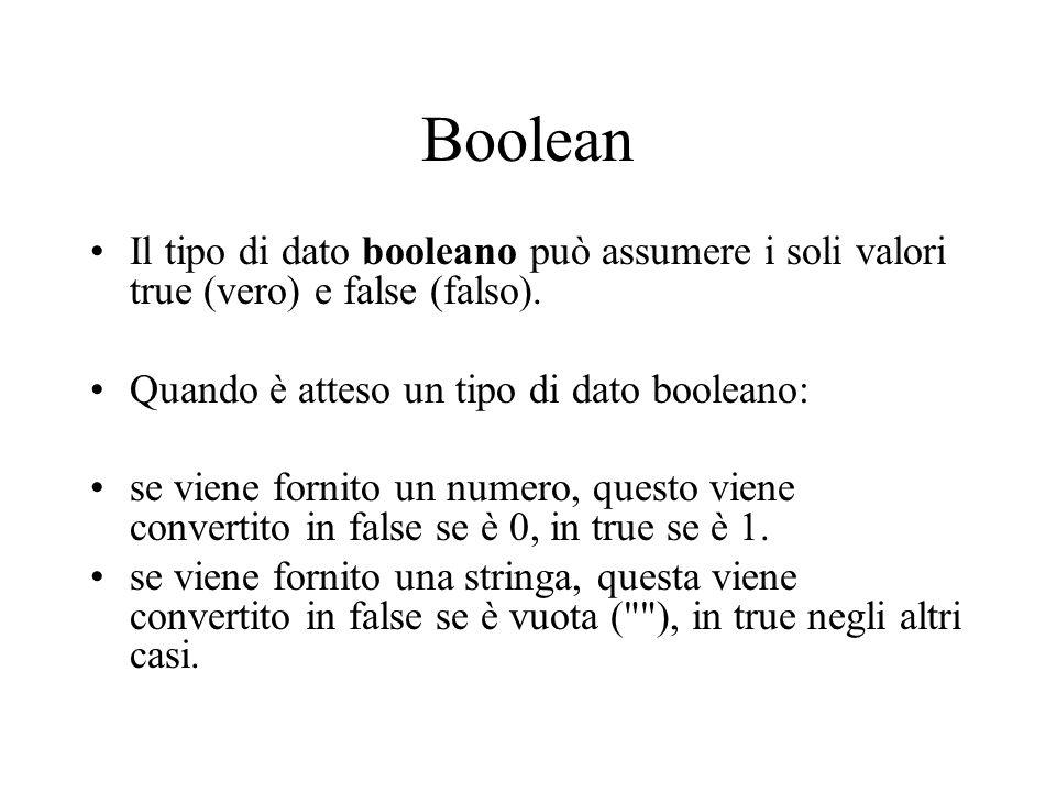 Boolean Il tipo di dato booleano può assumere i soli valori true (vero) e false (falso). Quando è atteso un tipo di dato booleano: se viene fornito un