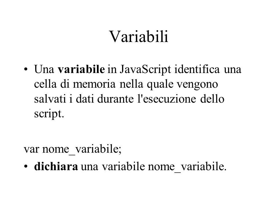 Variabili Una variabile in JavaScript identifica una cella di memoria nella quale vengono salvati i dati durante l'esecuzione dello script. var nome_v