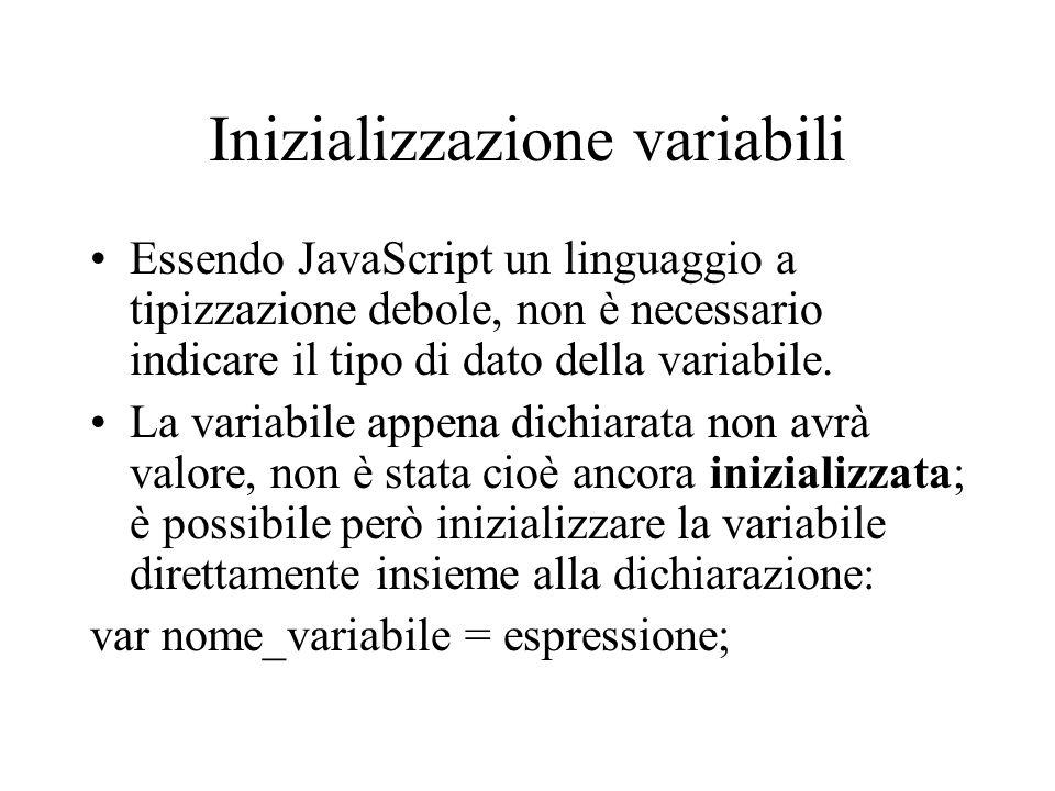 Inizializzazione variabili Essendo JavaScript un linguaggio a tipizzazione debole, non è necessario indicare il tipo di dato della variabile. La varia