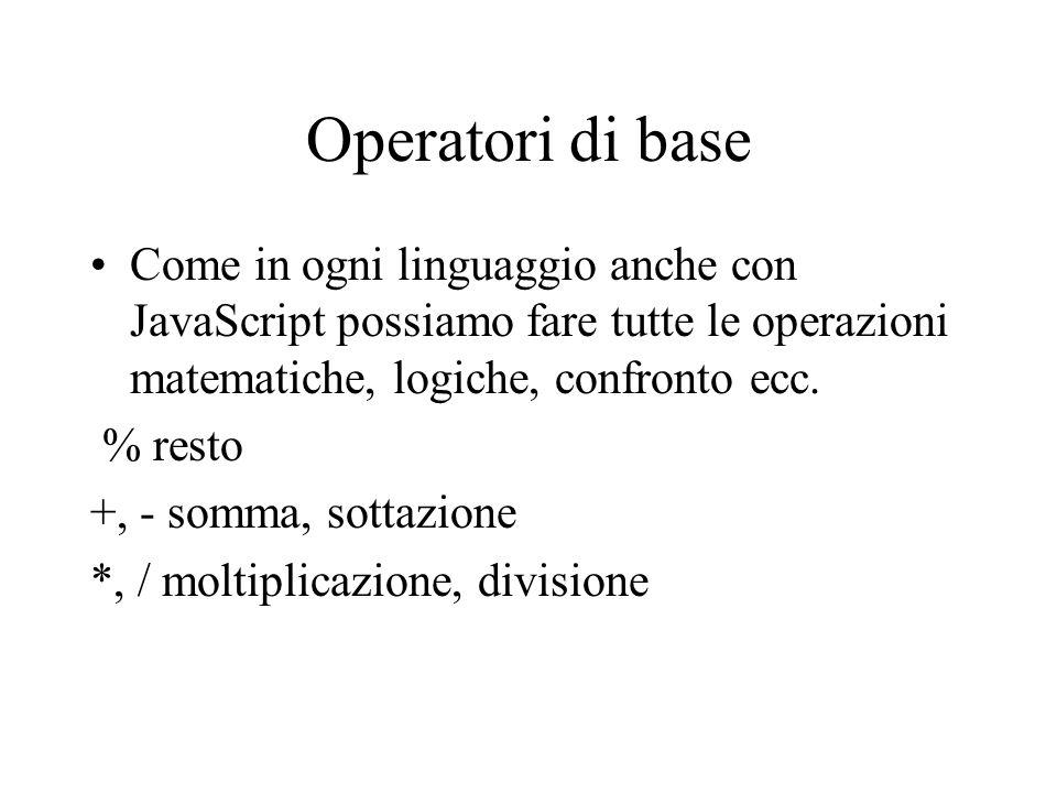 Operatori di base Come in ogni linguaggio anche con JavaScript possiamo fare tutte le operazioni matematiche, logiche, confronto ecc. % resto +, - som