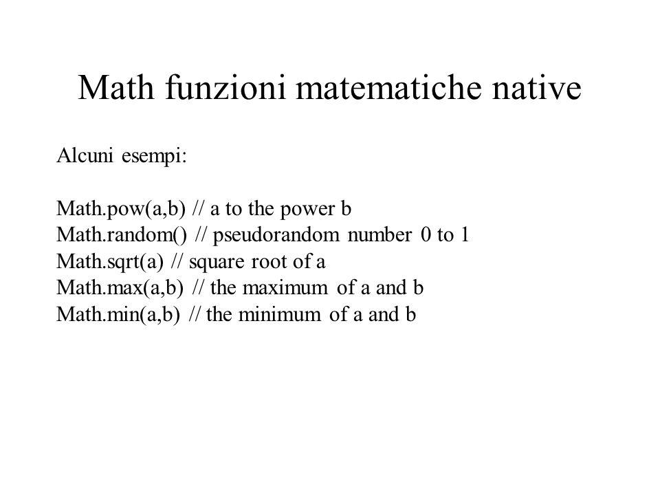 Math funzioni matematiche native Alcuni esempi: Math.pow(a,b) // a to the power b Math.random() // pseudorandom number 0 to 1 Math.sqrt(a) // square r
