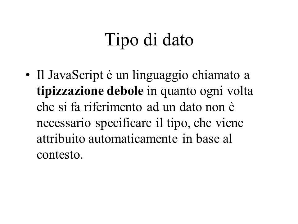 Tipo di dato Il JavaScript è un linguaggio chiamato a tipizzazione debole in quanto ogni volta che si fa riferimento ad un dato non è necessario speci