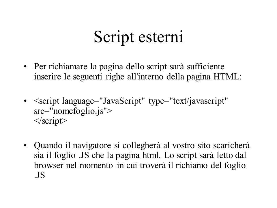 Script esterni Per richiamare la pagina dello script sarà sufficiente inserire le seguenti righe all interno della pagina HTML: Quando il navigatore si collegherà al vostro sito scaricherà sia il foglio.JS che la pagina html.