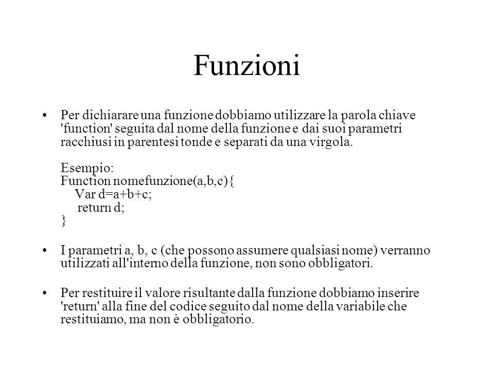 Funzioni Per dichiarare una funzione dobbiamo utilizzare la parola chiave function seguita dal nome della funzione e dai suoi parametri racchiusi in parentesi tonde e separati da una virgola.