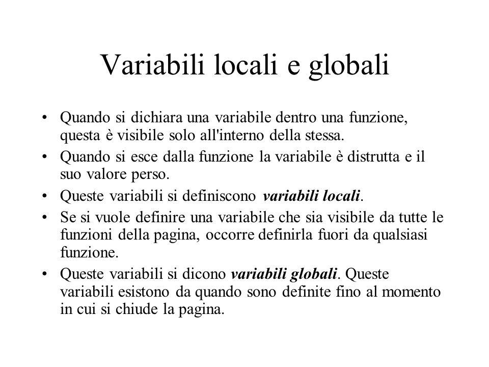 Variabili locali e globali Quando si dichiara una variabile dentro una funzione, questa è visibile solo all interno della stessa.