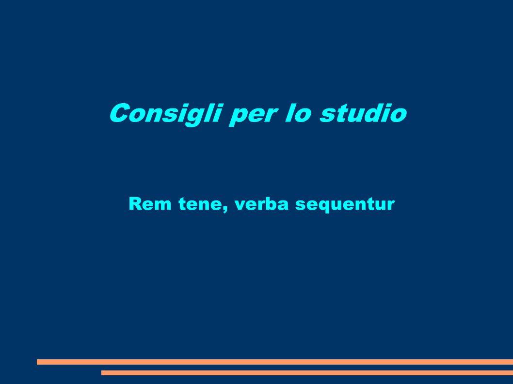 Consigli per lo studio Rem tene, verba sequentur