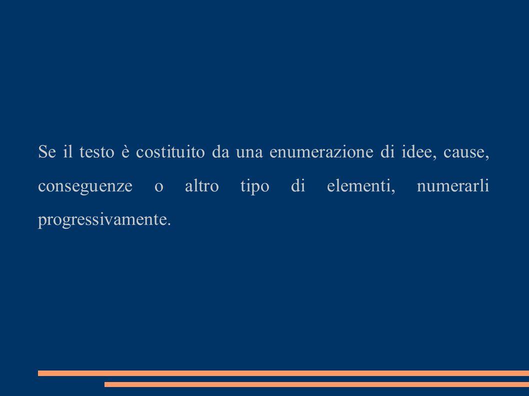 Se il testo è costituito da una enumerazione di idee, cause, conseguenze o altro tipo di elementi, numerarli progressivamente.