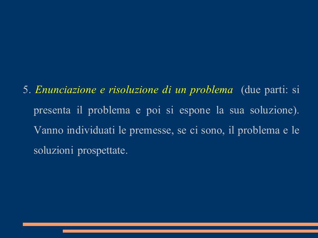 5. Enunciazione e risoluzione di un problema (due parti: si presenta il problema e poi si espone la sua soluzione). Vanno individuati le premesse, se