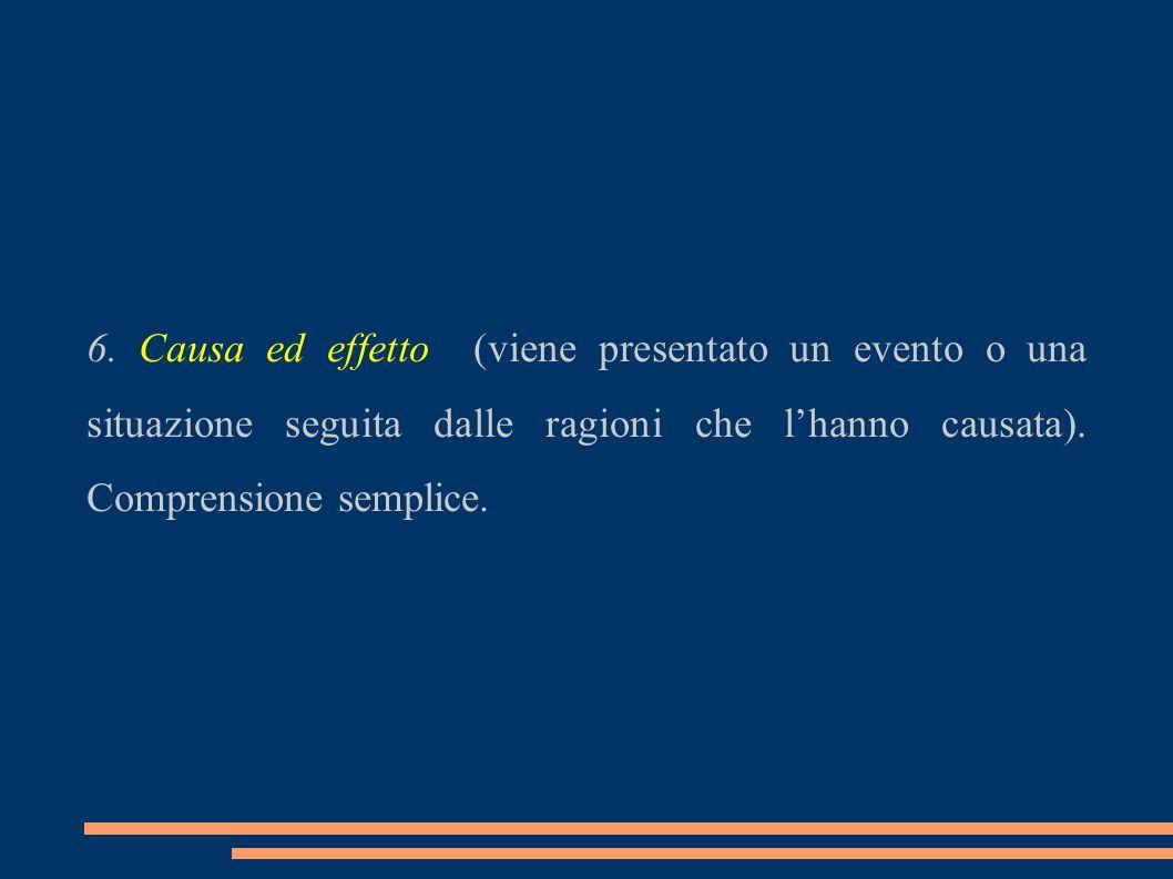 6. Causa ed effetto (viene presentato un evento o una situazione seguita dalle ragioni che lhanno causata). Comprensione semplice.