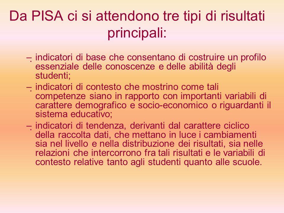Da PISA ci si attendono tre tipi di risultati principali: – – indicatori di base che consentano di costruire un profilo essenziale delle conoscenze e