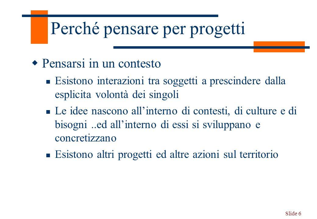 Slide 6 Perché pensare per progetti Pensarsi in un contesto Esistono interazioni tra soggetti a prescindere dalla esplicita volontà dei singoli Le ide