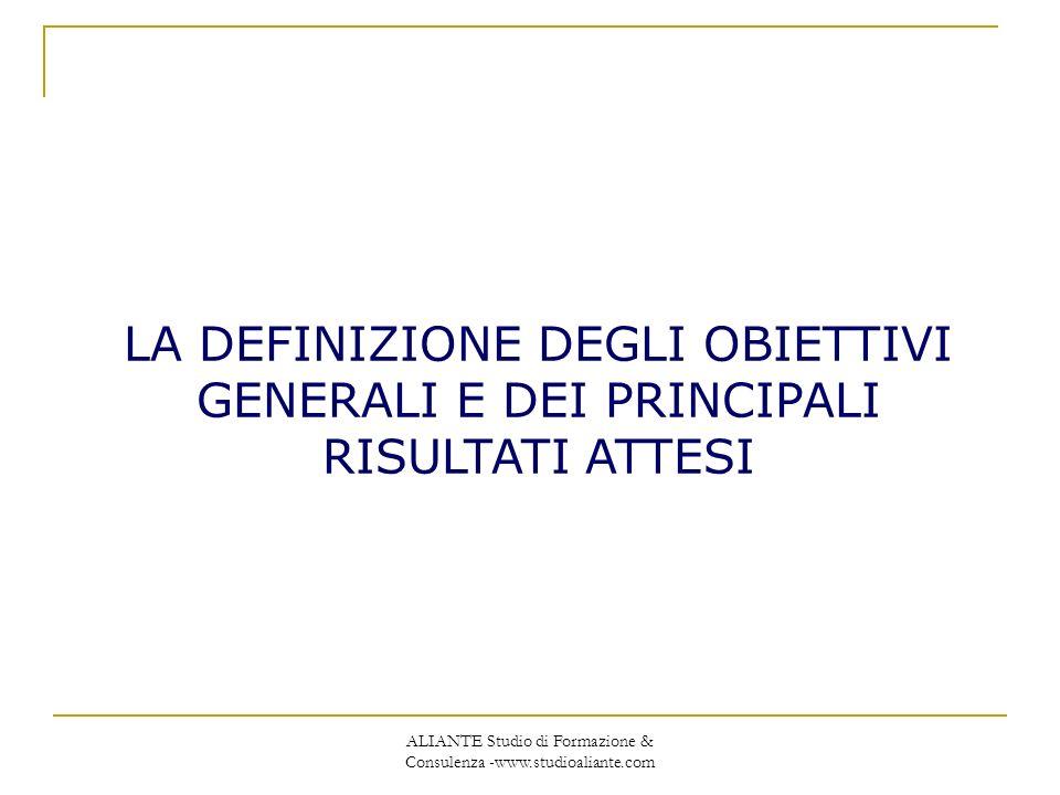ALIANTE Studio di Formazione & Consulenza -www.studioaliante.com LA DEFINIZIONE DEGLI OBIETTIVI GENERALI E DEI PRINCIPALI RISULTATI ATTESI