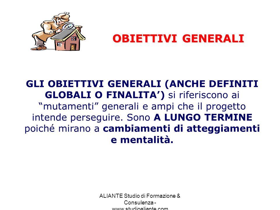 ALIANTE Studio di Formazione & Consulenza - www.studioaliante.com OBIETTIVI GENERALI GLI OBIETTIVI GENERALI (ANCHE DEFINITI GLOBALI O FINALITA) si rif