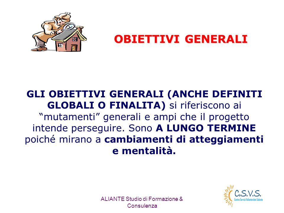 ALIANTE Studio di Formazione & Consulenza OBIETTIVI GENERALI GLI OBIETTIVI GENERALI (ANCHE DEFINITI GLOBALI O FINALITA) si riferiscono ai mutamenti ge