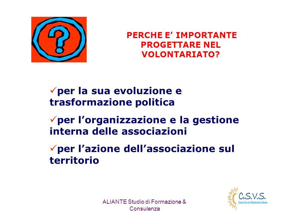 ALIANTE Studio di Formazione & Consulenza PERCHE E IMPORTANTE PROGETTARE NEL VOLONTARIATO? per la sua evoluzione e trasformazione politica per lorgani