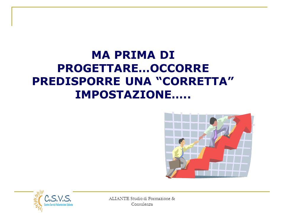 ALIANTE Studio di Formazione & Consulenza MA PRIMA DI PROGETTARE…OCCORRE PREDISPORRE UNA CORRETTA IMPOSTAZIONE…..