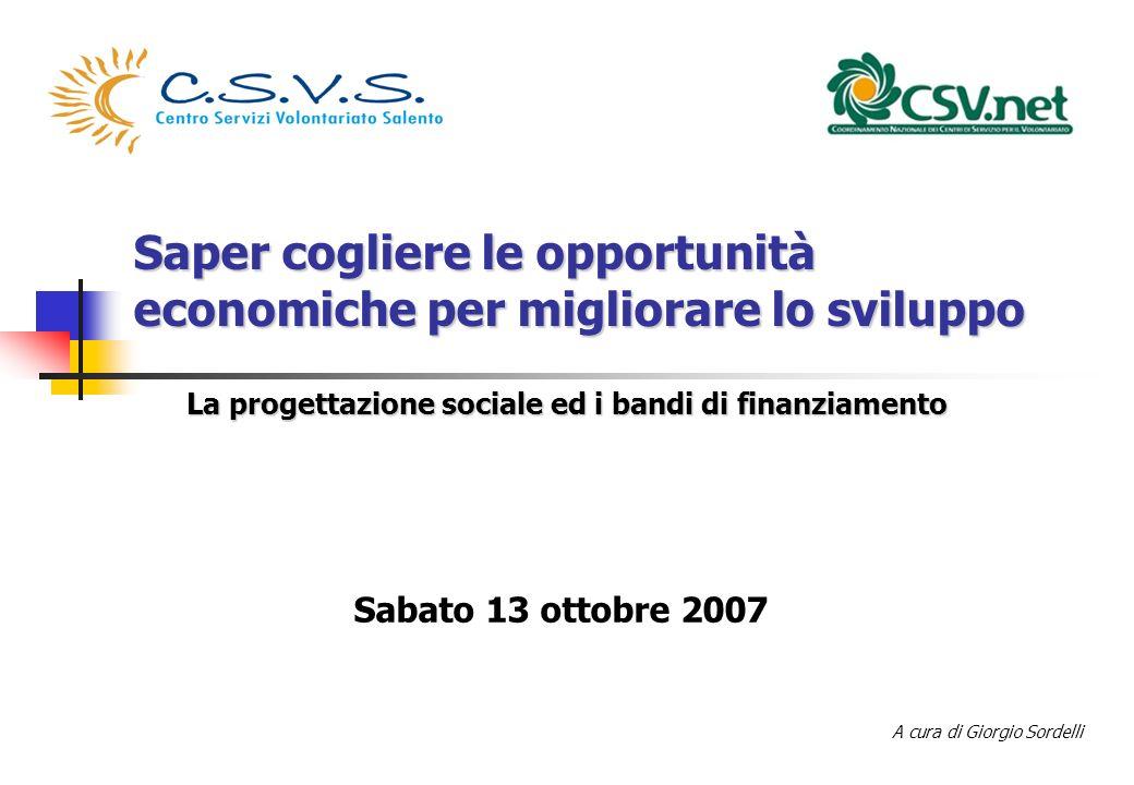 Saper cogliere le opportunità economiche per migliorare lo sviluppo La progettazione sociale ed i bandi di finanziamento A cura di Giorgio Sordelli Sabato 13 ottobre 2007