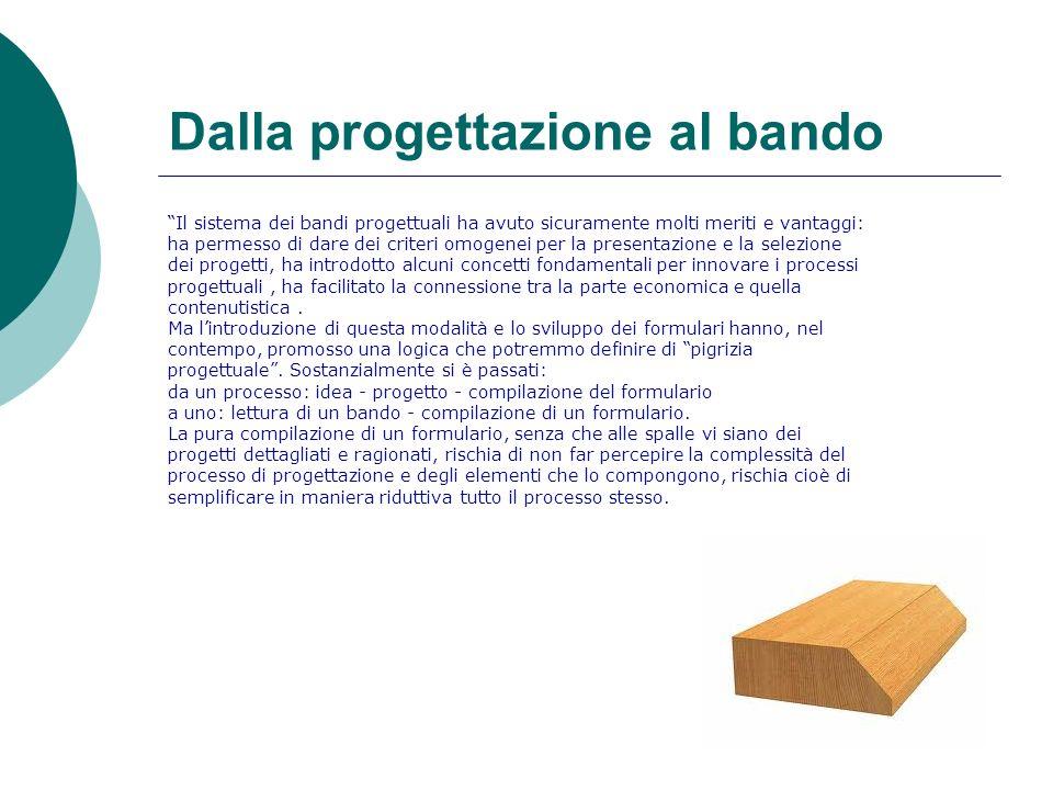 Dalla progettazione al bando Il sistema dei bandi progettuali ha avuto sicuramente molti meriti e vantaggi: ha permesso di dare dei criteri omogenei p