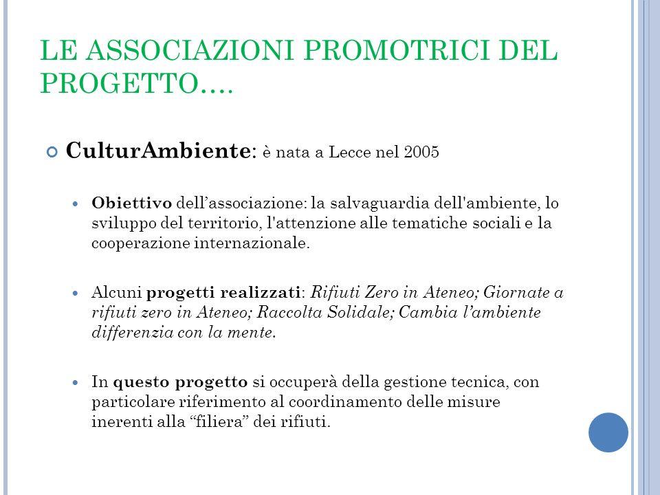 LE ASSOCIAZIONI PROMOTRICI DEL PROGETTO…. CulturAmbiente : è nata a Lecce nel 2005 Obiettivo dellassociazione: la salvaguardia dell'ambiente, lo svilu