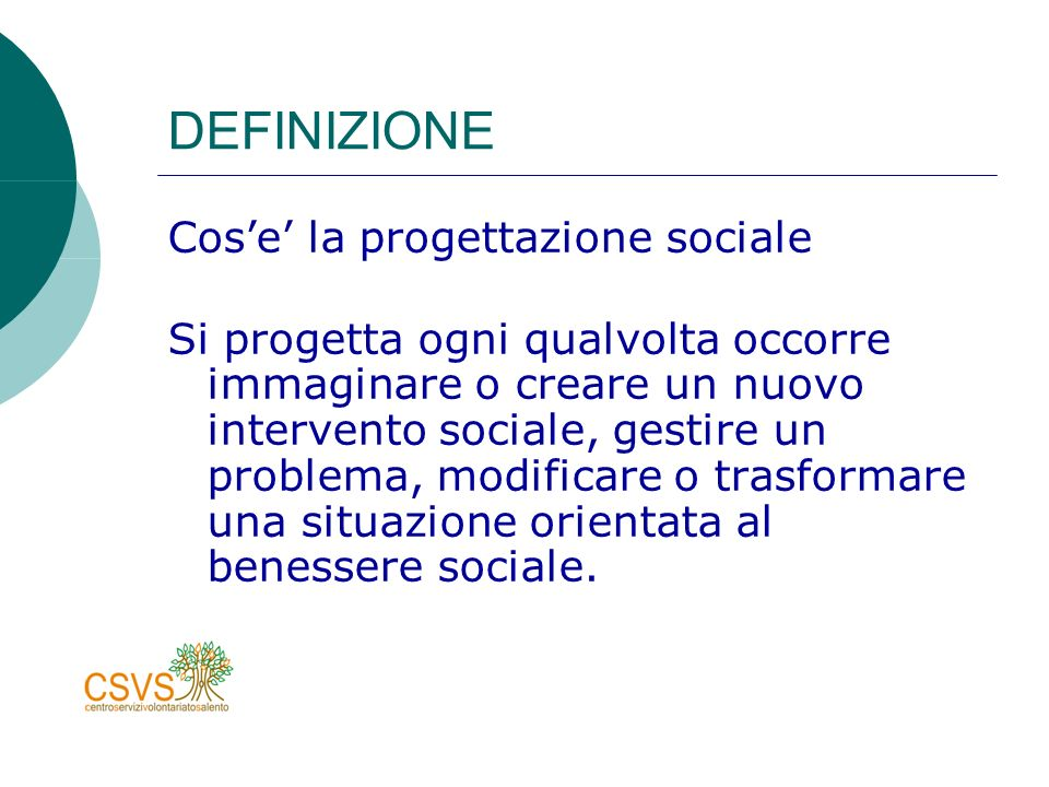 DEFINIZIONE Cose la progettazione sociale Si progetta ogni qualvolta occorre immaginare o creare un nuovo intervento sociale, gestire un problema, modificare o trasformare una situazione orientata al benessere sociale.