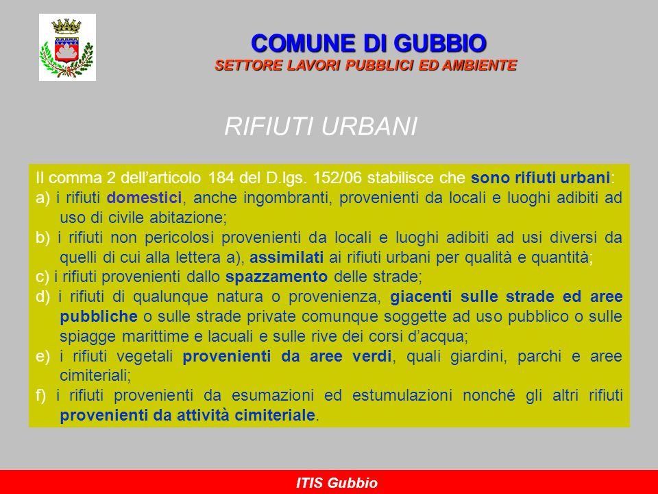 RIFIUTI URBANI COMUNE DI GUBBIO SETTORE LAVORI PUBBLICI ED AMBIENTE ITIS Gubbio Il comma 2 dellarticolo 184 del D.lgs. 152/06 stabilisce che sono rifi