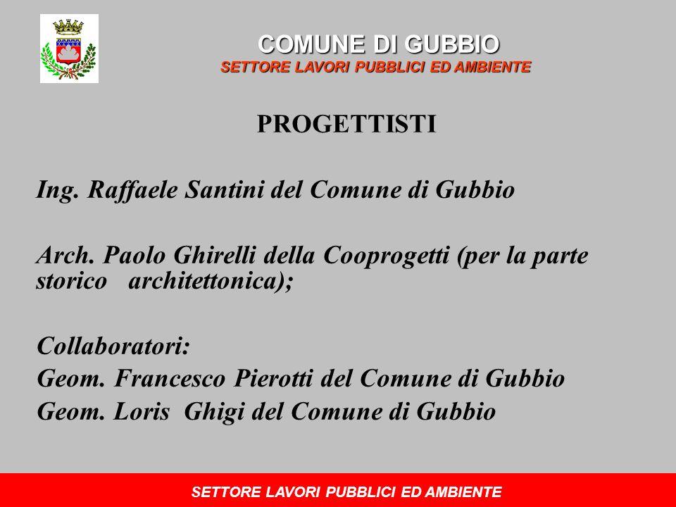 PROGETTISTI Ing. Raffaele Santini del Comune di Gubbio Arch. Paolo Ghirelli della Cooprogetti (per la parte storico architettonica); Collaboratori: Ge