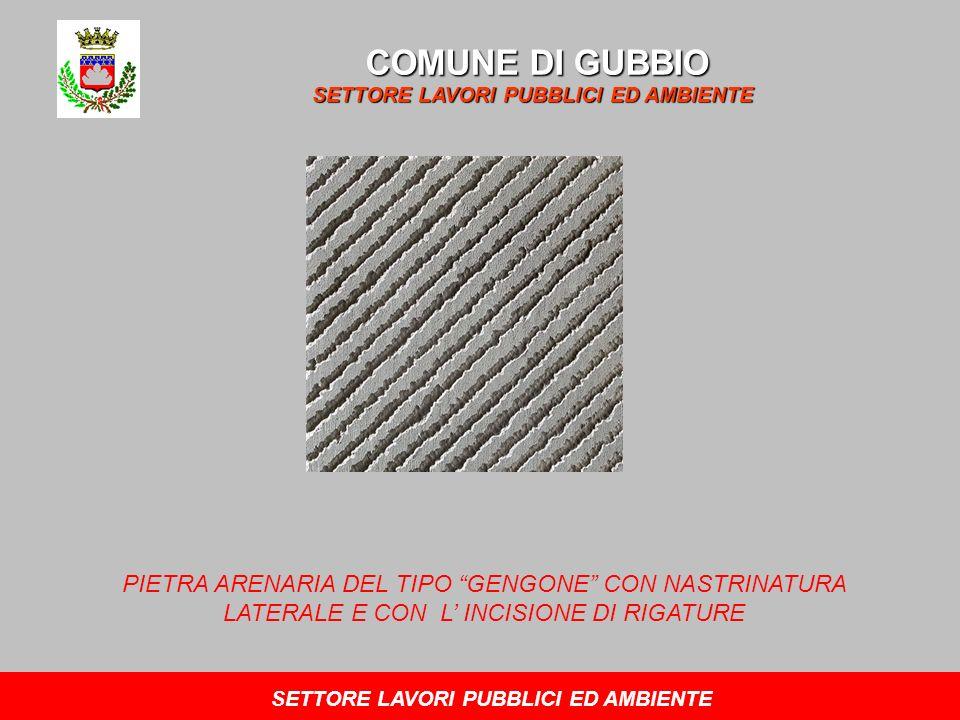 COMUNE DI GUBBIO SETTORE LAVORI PUBBLICI ED AMBIENTE PIETRA ARENARIA DEL TIPO GENGONE CON NASTRINATURA LATERALE E CON L INCISIONE DI RIGATURE