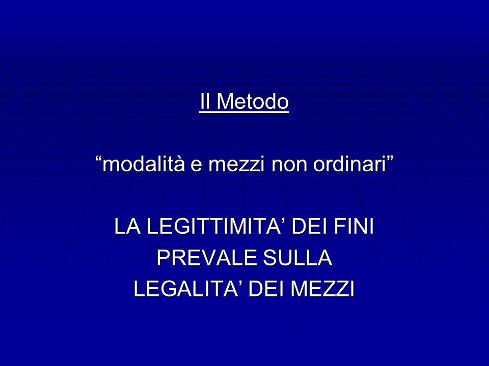 Il Metodo modalità e mezzi non ordinari LA LEGITTIMITA DEI FINI PREVALE SULLA LEGALITA DEI MEZZI