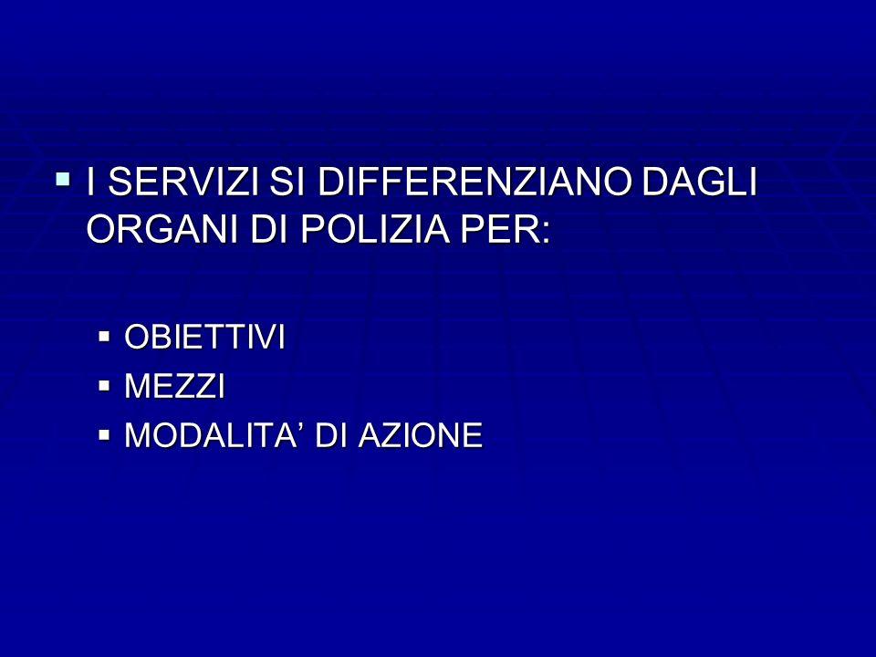 I SERVIZI SI DIFFERENZIANO DAGLI ORGANI DI POLIZIA PER: I SERVIZI SI DIFFERENZIANO DAGLI ORGANI DI POLIZIA PER: OBIETTIVI OBIETTIVI MEZZI MEZZI MODALI