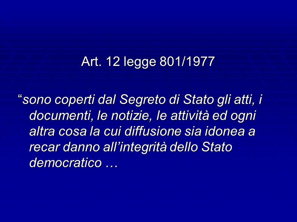 Art. 12 legge 801/1977 sono coperti dal Segreto di Stato gli atti, i documenti, le notizie, le attività ed ogni altra cosa la cui diffusione sia idone