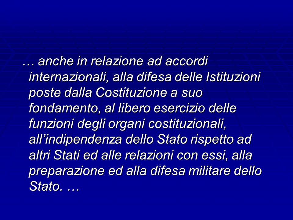 … anche in relazione ad accordi internazionali, alla difesa delle Istituzioni poste dalla Costituzione a suo fondamento, al libero esercizio delle fun