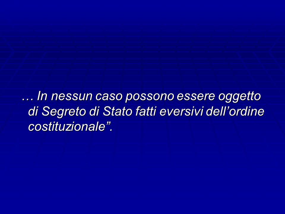 … In nessun caso possono essere oggetto di Segreto di Stato fatti eversivi dellordine costituzionale. … In nessun caso possono essere oggetto di Segre