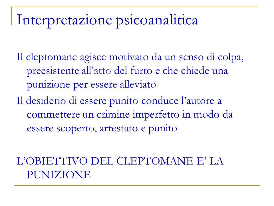 Interpretazione psicoanalitica Il cleptomane agisce motivato da un senso di colpa, preesistente allatto del furto e che chiede una punizione per esser
