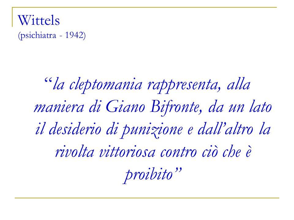 Wittels (psichiatra - 1942) la cleptomania rappresenta, alla maniera di Giano Bifronte, da un lato il desiderio di punizione e dallaltro la rivolta vi