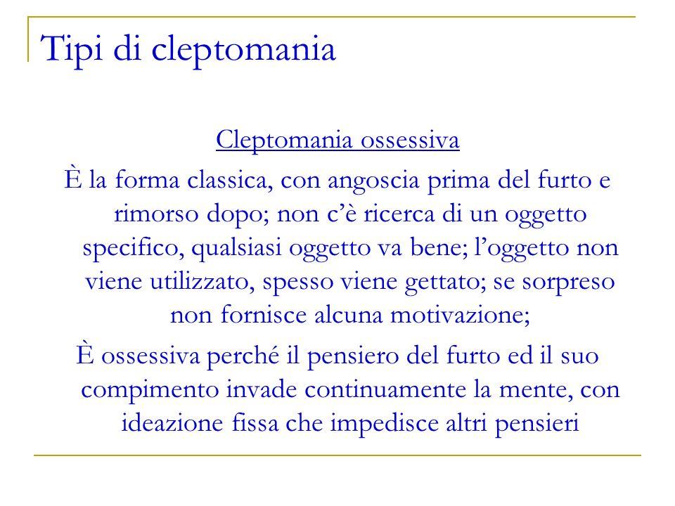 Tipi di cleptomania Cleptomania ossessiva È la forma classica, con angoscia prima del furto e rimorso dopo; non cè ricerca di un oggetto specifico, qu