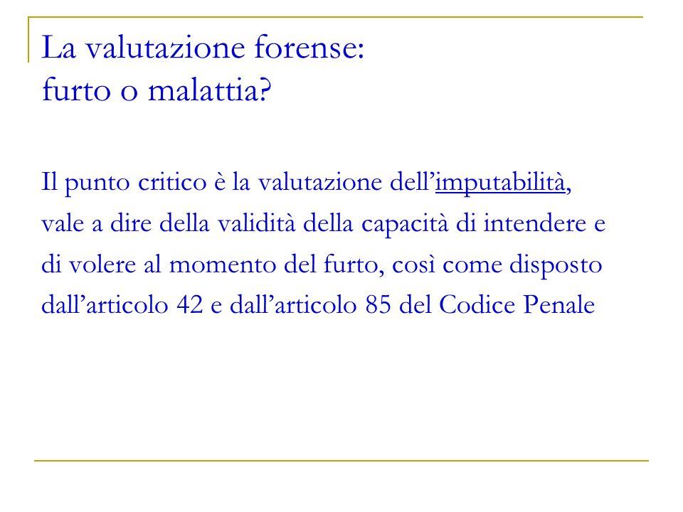 La valutazione forense: furto o malattia? Il punto critico è la valutazione dellimputabilità, vale a dire della validità della capacità di intendere e