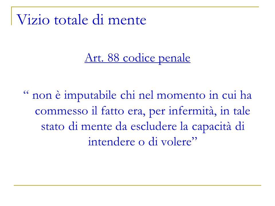 Vizio totale di mente Art. 88 codice penale non è imputabile chi nel momento in cui ha commesso il fatto era, per infermità, in tale stato di mente da
