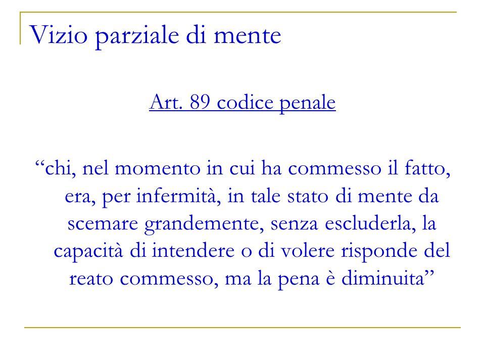 Vizio parziale di mente Art. 89 codice penale chi, nel momento in cui ha commesso il fatto, era, per infermità, in tale stato di mente da scemare gran