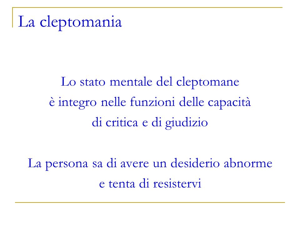 La cleptomania Lo stato mentale del cleptomane è integro nelle funzioni delle capacità di critica e di giudizio La persona sa di avere un desiderio ab