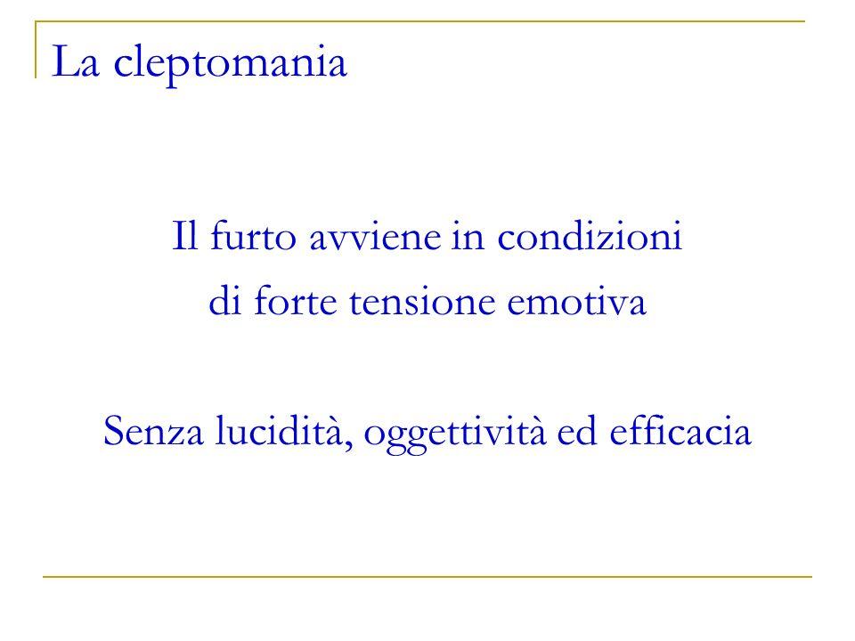 La cleptomania Il furto avviene in condizioni di forte tensione emotiva Senza lucidità, oggettività ed efficacia